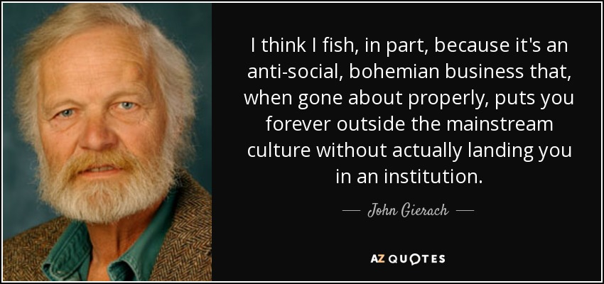I think I fish, in part, because it's an anti-social, bohemian business that, when gone about properly, puts you forever outside the mainstream culture without actually landing you in an institution. - John Gierach