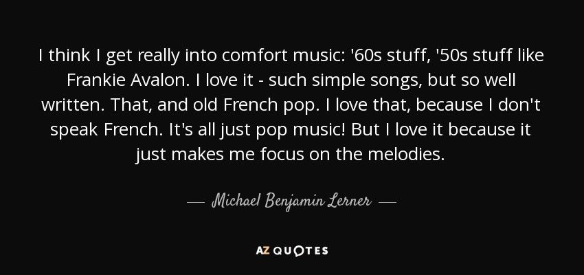 I think I get really into comfort music: '60s stuff, '50s stuff like Frankie Avalon. I love it - such simple songs, but so well written. That, and old French pop. I love that, because I don't speak French. It's all just pop music! But I love it because it just makes me focus on the melodies. - Michael Benjamin Lerner