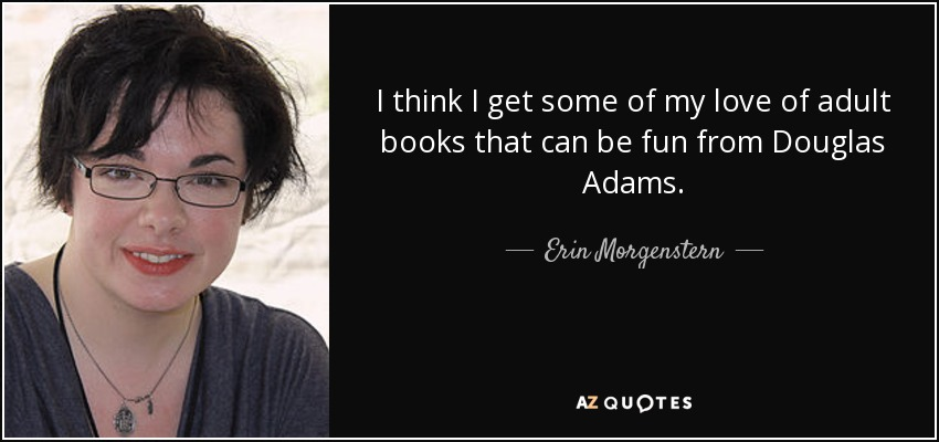I think I get some of my love of adult books that can be fun from Douglas Adams. - Erin Morgenstern