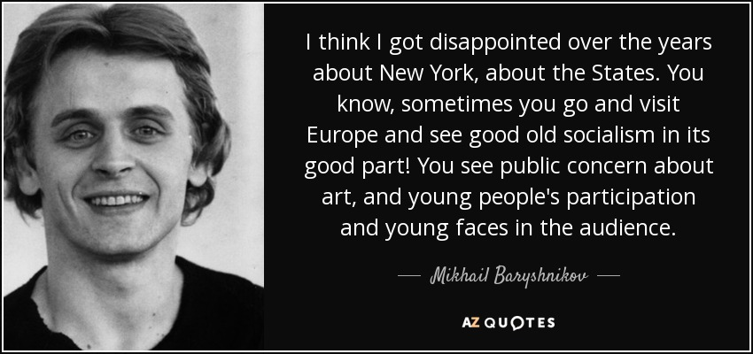 I think I got disappointed over the years about New York, about the States. You know, sometimes you go and visit Europe and see good old socialism in its good part! You see public concern about art, and young people's participation and young faces in the audience. - Mikhail Baryshnikov