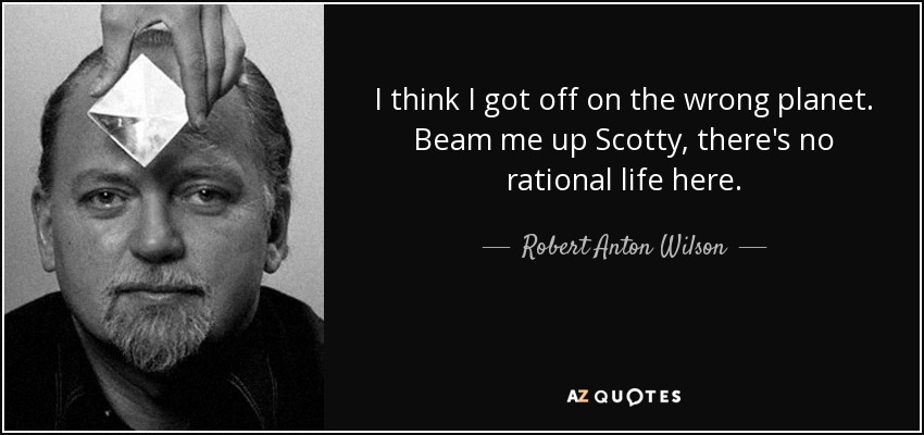 I think I got off on the wrong planet. Beam me up Scotty, there's no rational life here. - Robert Anton Wilson