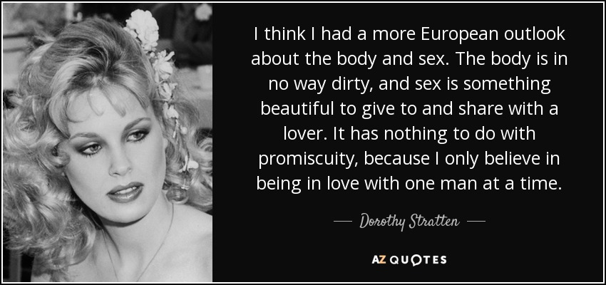 I think I had a more European outlook about the body and sex. The body is in no way dirty, and sex is something beautiful to give to and share with a lover. It has nothing to do with promiscuity, because I only believe in being in love with one man at a time. - Dorothy Stratten