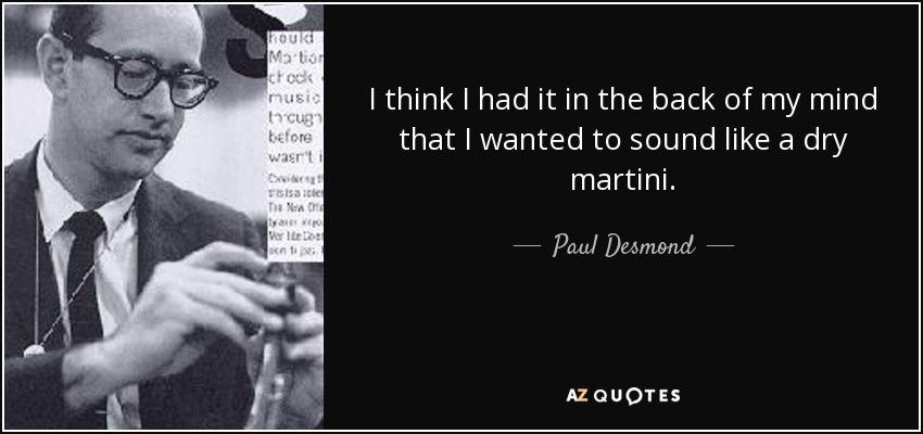 I think I had it in the back of my mind that I wanted to sound like a dry martini. - Paul Desmond