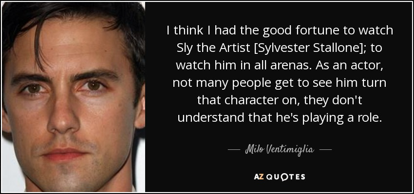 I think I had the good fortune to watch Sly the Artist [Sylvester Stallone]; to watch him in all arenas. As an actor, not many people get to see him turn that character on, they don't understand that he's playing a role. - Milo Ventimiglia