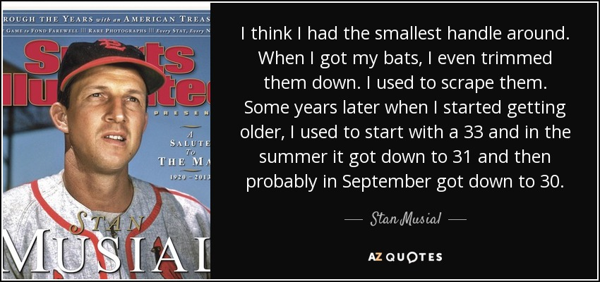 I think I had the smallest handle around. When I got my bats, I even trimmed them down. I used to scrape them. Some years later when I started getting older, I used to start with a 33 and in the summer it got down to 31 and then probably in September got down to 30. - Stan Musial