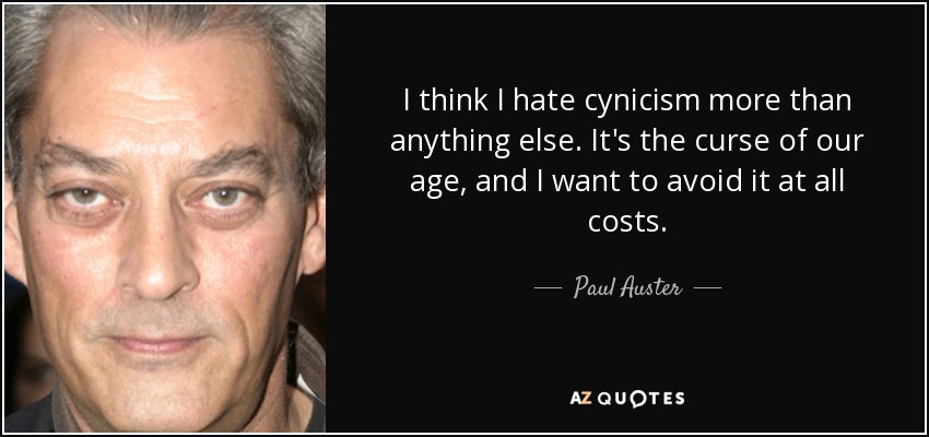 I think I hate cynicism more than anything else. It's the curse of our age, and I want to avoid it at all costs. - Paul Auster