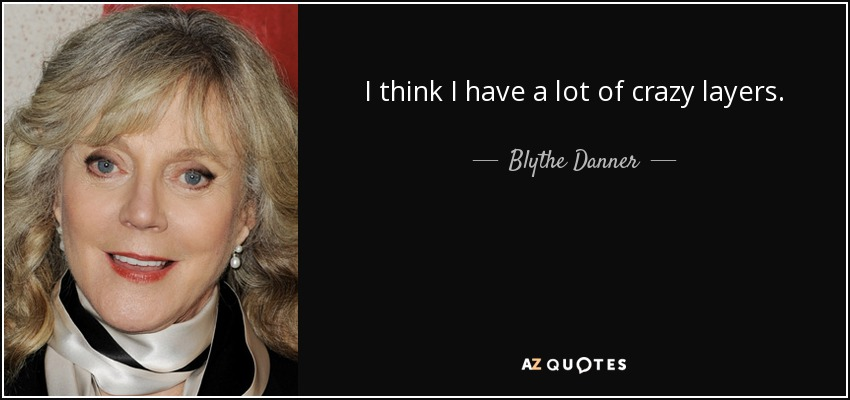 I think I have a lot of crazy layers. - Blythe Danner
