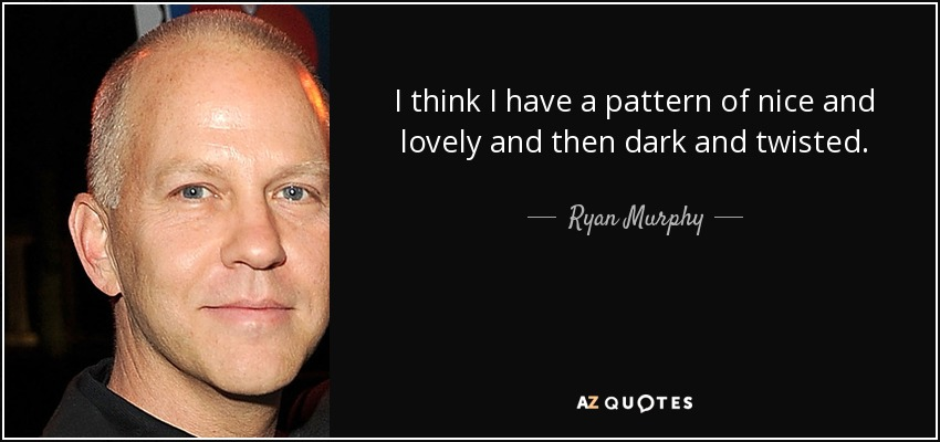 I think I have a pattern of nice and lovely and then dark and twisted. - Ryan Murphy