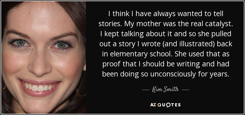 I think I have always wanted to tell stories. My mother was the real catalyst. I kept talking about it and so she pulled out a story I wrote (and illustrated) back in elementary school. She used that as proof that I should be writing and had been doing so unconsciously for years. - Kim Smith