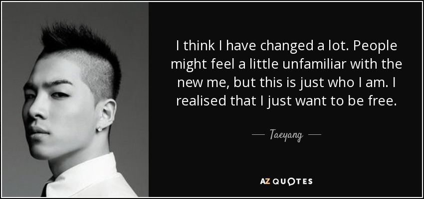 I think I have changed a lot. People might feel a little unfamiliar with the new me, but this is just who I am. I realised that I just want to be free. - Taeyang