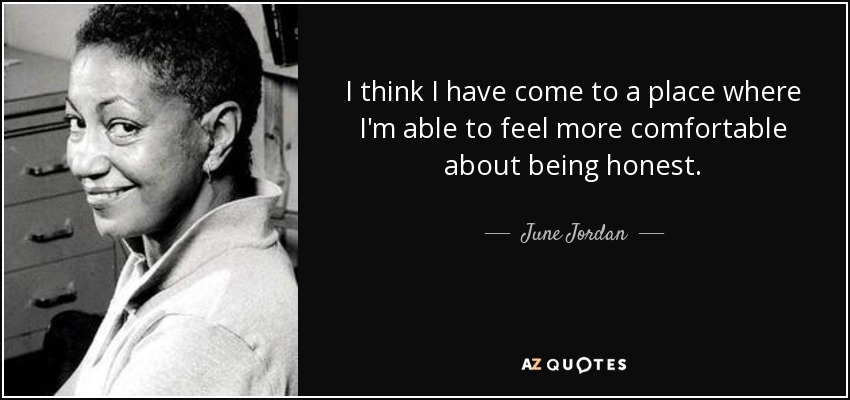 I think I have come to a place where I'm able to feel more comfortable about being honest. - June Jordan