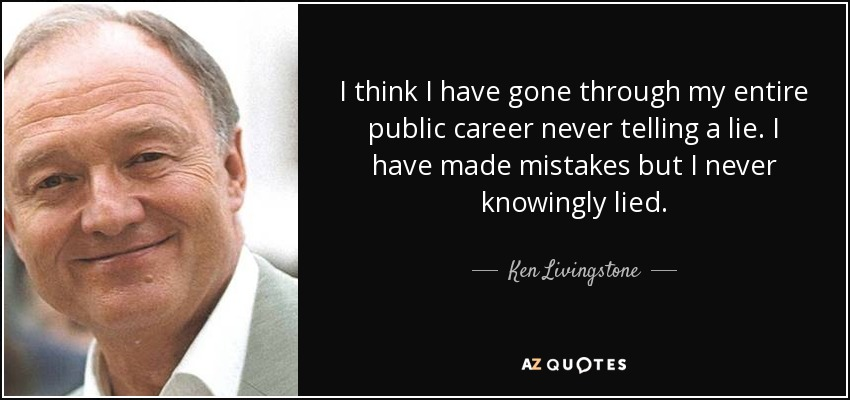 I think I have gone through my entire public career never telling a lie. I have made mistakes but I never knowingly lied. - Ken Livingstone