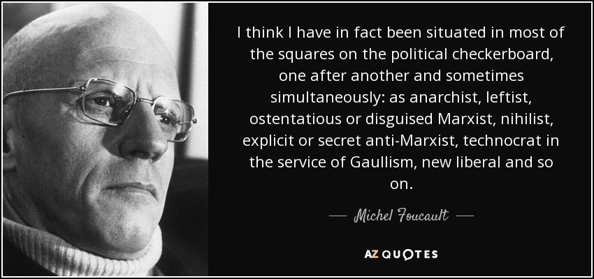 I think I have in fact been situated in most of the squares on the political checkerboard, one after another and sometimes simultaneously: as anarchist, leftist, ostentatious or disguised Marxist, nihilist, explicit or secret anti-Marxist, technocrat in the service of Gaullism, new liberal and so on. - Michel Foucault
