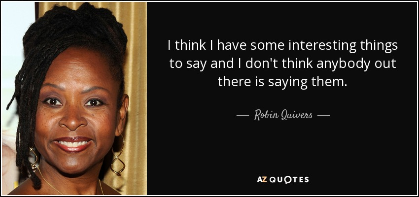 I think I have some interesting things to say and I don't think anybody out there is saying them. - Robin Quivers