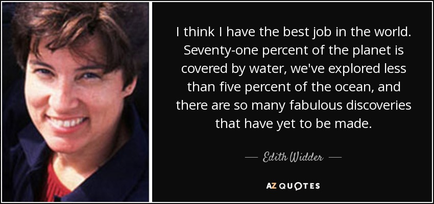 I think I have the best job in the world. Seventy-one percent of the planet is covered by water, we've explored less than five percent of the ocean, and there are so many fabulous discoveries that have yet to be made. - Edith Widder