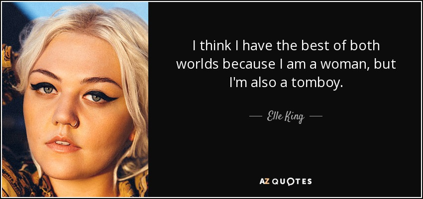I think I have the best of both worlds because I am a woman, but I'm also a tomboy. - Elle King