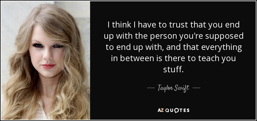 I think I have to trust that you end up with the person you're supposed to end up with, and that everything in between is there to teach you stuff. - Taylor Swift