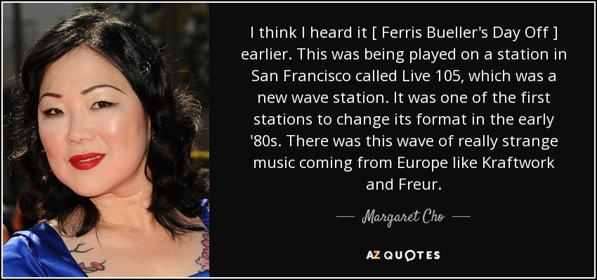 Margaret Cho quote: I think I heard it [ Ferris Bueller\'s ...