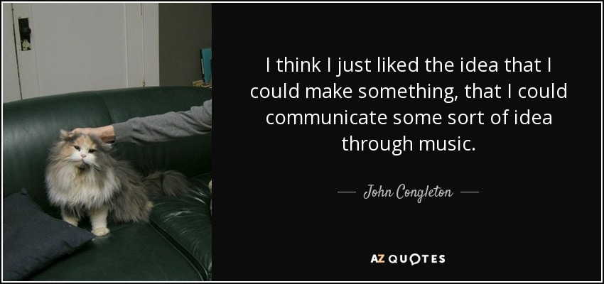I think I just liked the idea that I could make something, that I could communicate some sort of idea through music. - John Congleton