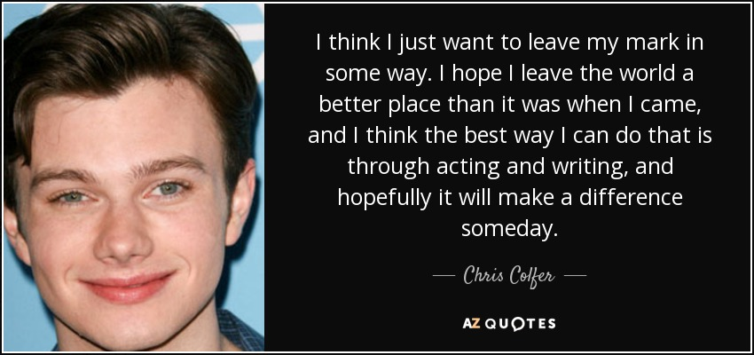 I think I just want to leave my mark in some way. I hope I leave the world a better place than it was when I came, and I think the best way I can do that is through acting and writing, and hopefully it will make a difference someday. - Chris Colfer
