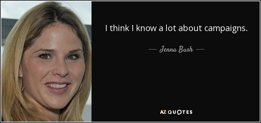 I think I know a lot about campaigns. - Jenna Bush