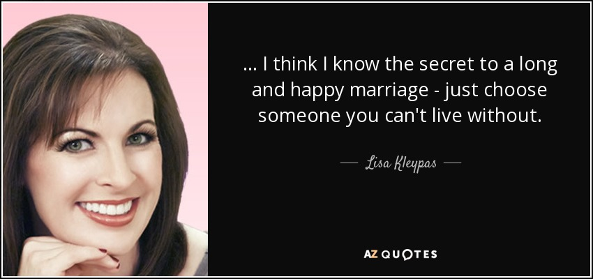 ... I think I know the secret to a long and happy marriage - just choose someone you can't live without. - Lisa Kleypas