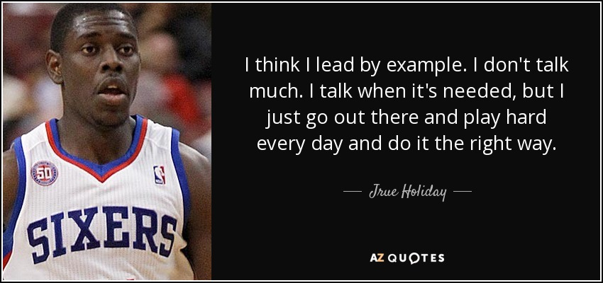 I think I lead by example. I don't talk much. I talk when it's needed, but I just go out there and play hard every day and do it the right way. - Jrue Holiday