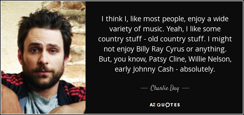 I think I, like most people, enjoy a wide variety of music. Yeah, I like some country stuff - old country stuff. I might not enjoy Billy Ray Cyrus or anything. But, you know, Patsy Cline, Willie Nelson, early Johnny Cash - absolutely. - Charlie Day