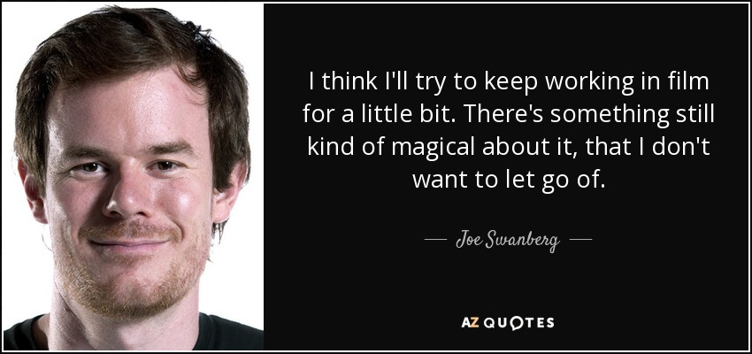 I think I'll try to keep working in film for a little bit. There's something still kind of magical about it, that I don't want to let go of. - Joe Swanberg