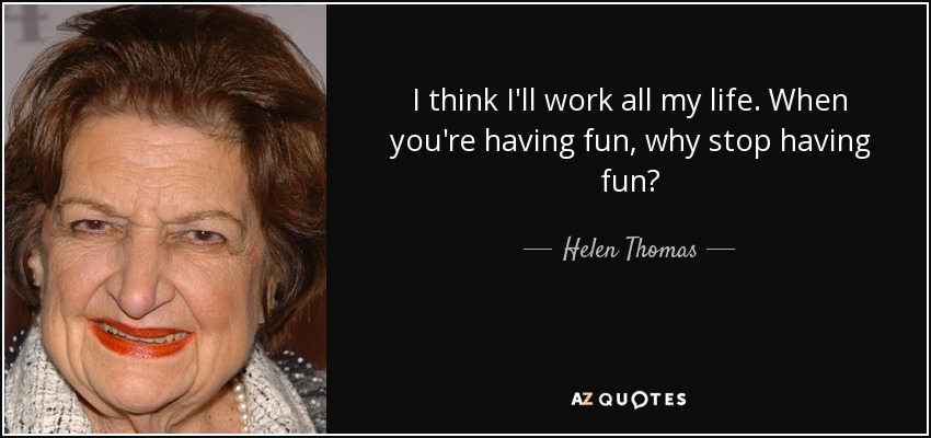I think I'll work all my life. When you're having fun, why stop having fun? - Helen Thomas