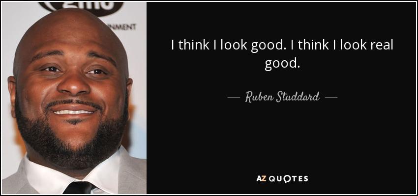 I think I look good. I think I look real good. - Ruben Studdard