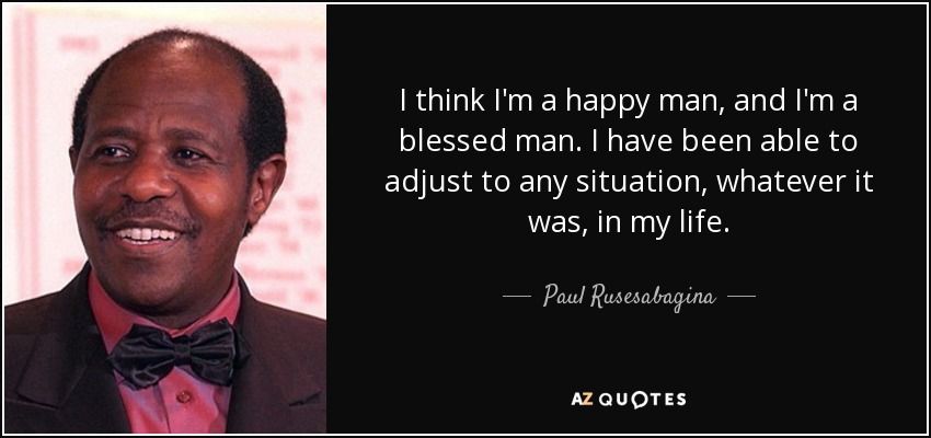 I think I'm a happy man, and I'm a blessed man. I have been able to adjust to any situation, whatever it was, in my life. - Paul Rusesabagina