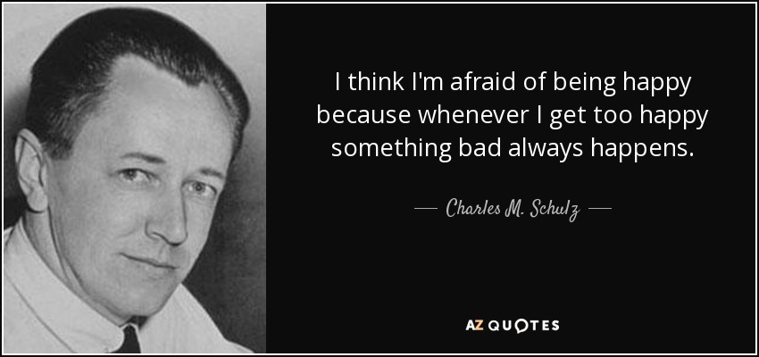 I think I'm afraid of being happy because whenever I get too happy something bad always happens. - Charles M. Schulz