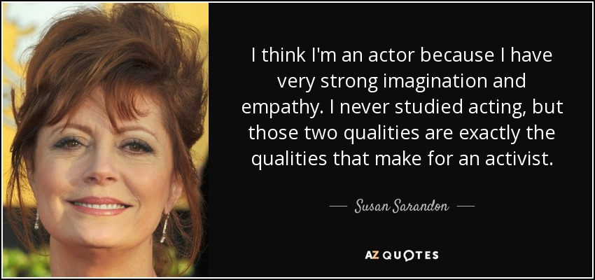 I think I'm an actor because I have very strong imagination and empathy. I never studied acting, but those two qualities are exactly the qualities that make for an activist. - Susan Sarandon