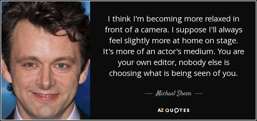 I think I'm becoming more relaxed in front of a camera. I suppose I'll always feel slightly more at home on stage. It's more of an actor's medium. You are your own editor, nobody else is choosing what is being seen of you. - Michael Sheen