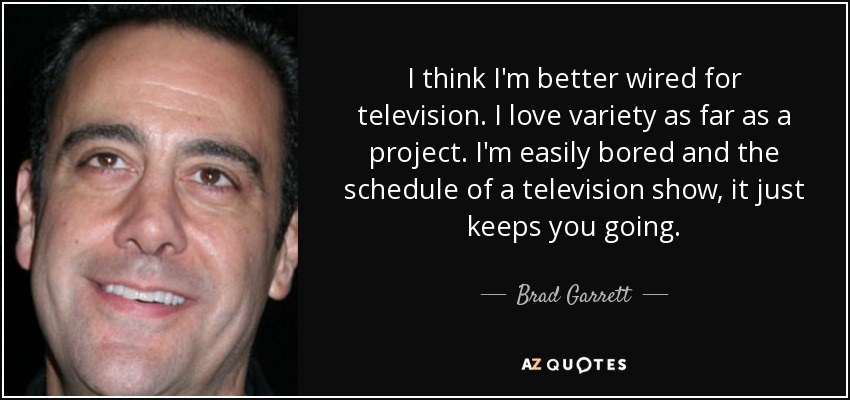 I think I'm better wired for television. I love variety as far as a project. I'm easily bored and the schedule of a television show, it just keeps you going. - Brad Garrett