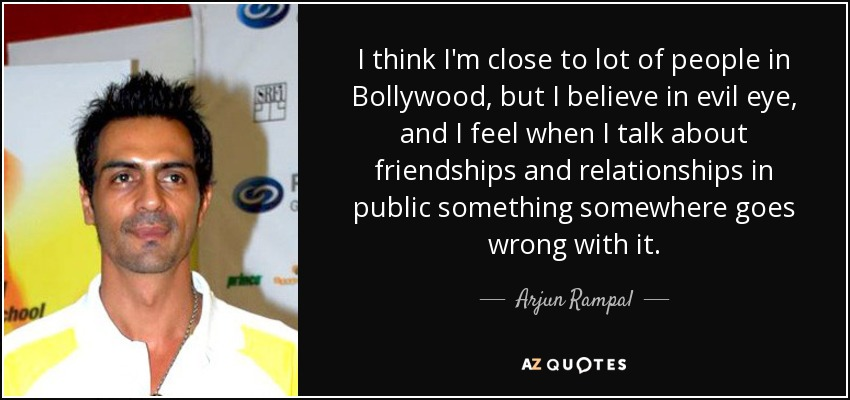 I think I'm close to lot of people in Bollywood, but I believe in evil eye, and I feel when I talk about friendships and relationships in public something somewhere goes wrong with it. - Arjun Rampal