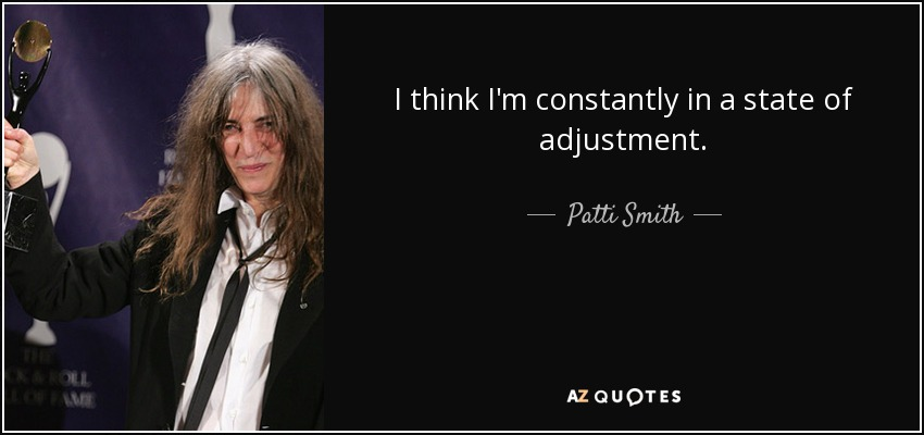 I think I'm constantly in a state of adjustment. - Patti Smith