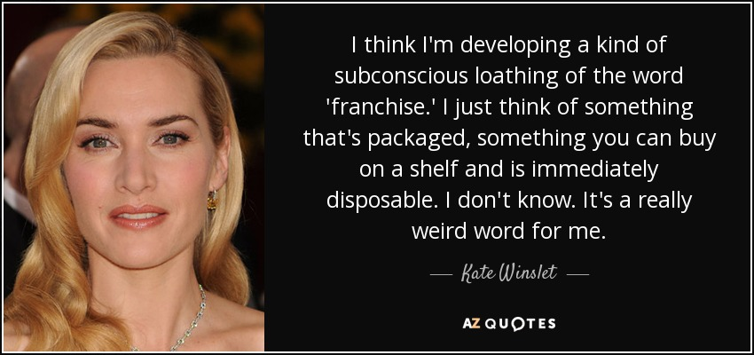 I think I'm developing a kind of subconscious loathing of the word 'franchise.' I just think of something that's packaged, something you can buy on a shelf and is immediately disposable. I don't know. It's a really weird word for me. - Kate Winslet