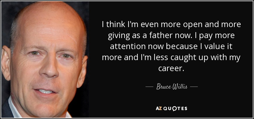 I think I'm even more open and more giving as a father now. I pay more attention now because I value it more and I'm less caught up with my career. - Bruce Willis