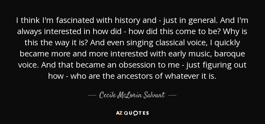 I think I'm fascinated with history and - just in general. And I'm always interested in how did - how did this come to be? Why is this the way it is? And even singing classical voice, I quickly became more and more interested with early music, baroque voice. And that became an obsession to me - just figuring out how - who are the ancestors of whatever it is. - Cecile McLorin Salvant