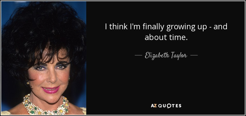 I think I'm finally growing up - and about time. - Elizabeth Taylor
