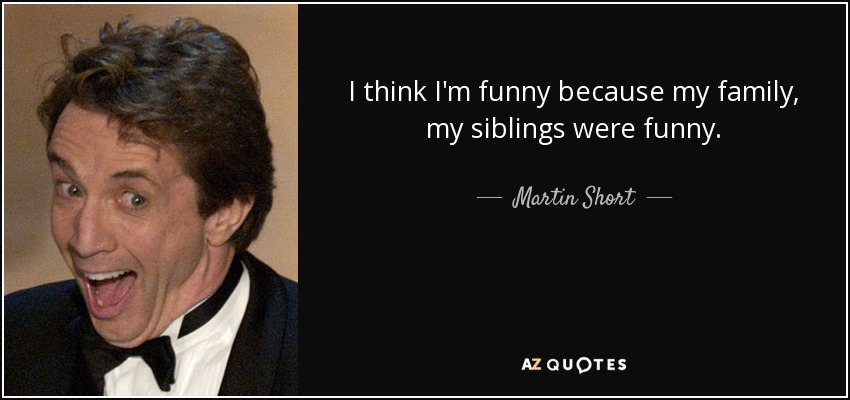 I think I'm funny because my family, my siblings were funny. - Martin Short