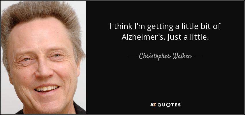 I think I'm getting a little bit of Alzheimer's. Just a little. - Christopher Walken