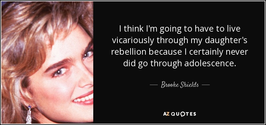 I think I'm going to have to live vicariously through my daughter's rebellion because I certainly never did go through adolescence. - Brooke Shields