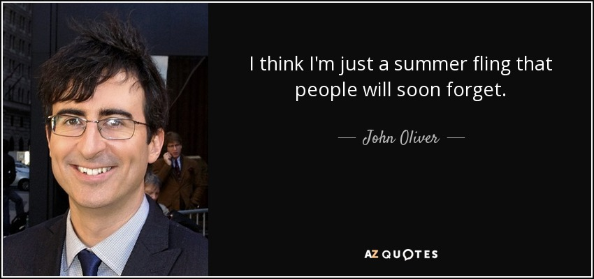 I think I'm just a summer fling that people will soon forget. - John Oliver