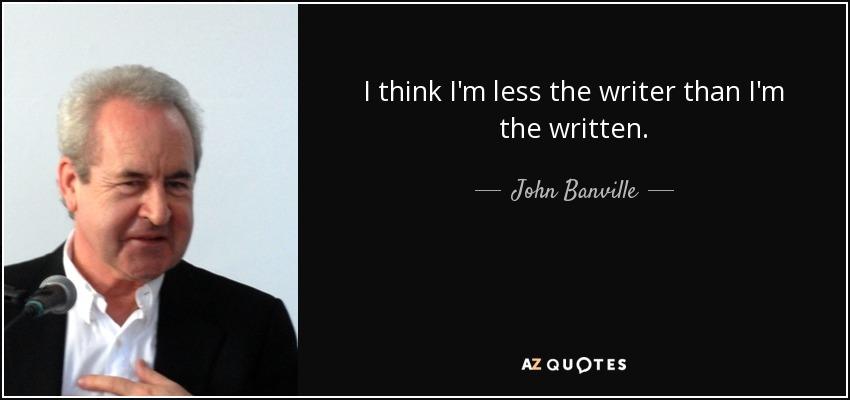 I think I'm less the writer than I'm the written. - John Banville