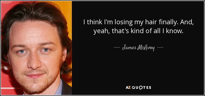 I think I'm losing my hair finally. And, yeah, that's kind of all I know. - James McAvoy