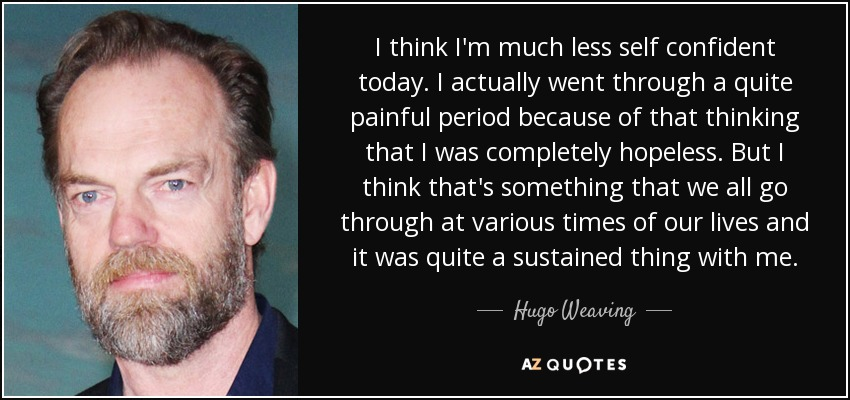 I think I'm much less self confident today. I actually went through a quite painful period because of that thinking that I was completely hopeless. But I think that's something that we all go through at various times of our lives and it was quite a sustained thing with me. - Hugo Weaving