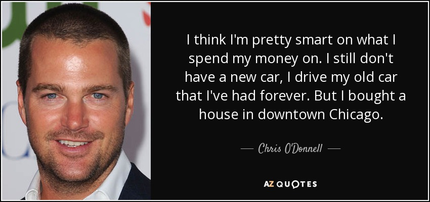 I think I'm pretty smart on what I spend my money on. I still don't have a new car, I drive my old car that I've had forever. But I bought a house in downtown Chicago. - Chris O'Donnell